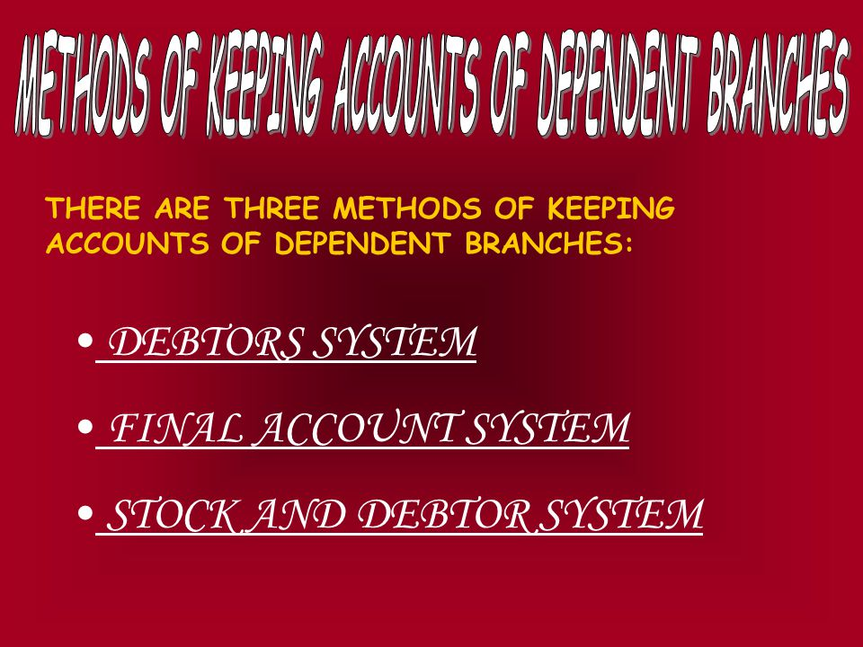 THERE ARE THREE METHODS OF KEEPING ACCOUNTS OF DEPENDENT BRANCHES: DEBTORS SYSTEM FINAL ACCOUNT SYSTEM STOCK AND DEBTOR SYSTEM