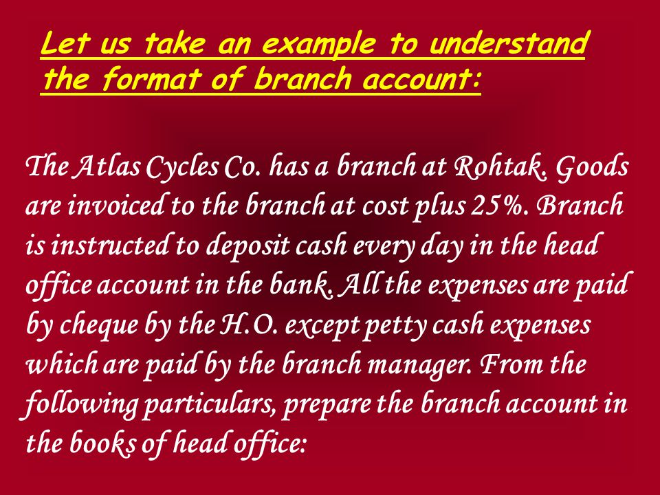 Let us take an example to understand the format of branch account: The Atlas Cycles Co.