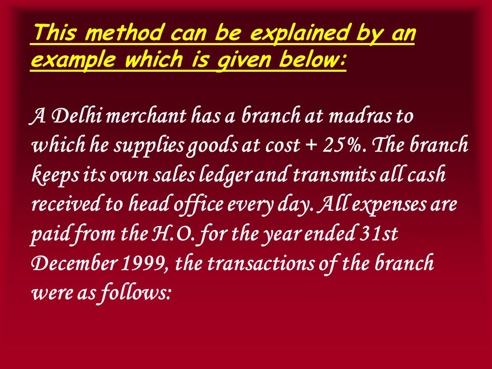 This method can be explained by an example which is given below: A Delhi merchant has a branch at madras to which he supplies goods at cost + 25%.