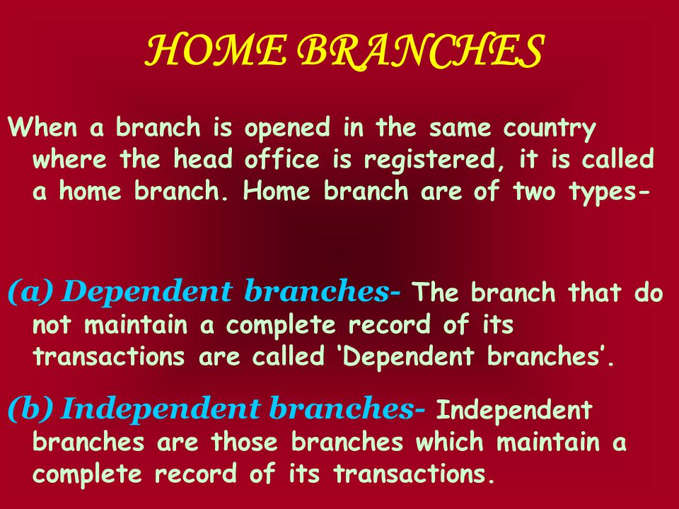 HOME BRANCHES When a branch is opened in the same country where the head office is registered, it is called a home branch.