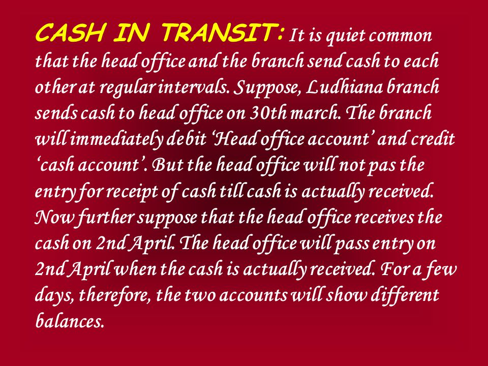 Procedure for reconciliation Compare the balance of 'branch account' in the head office books with the balance of 'head office' in the books of branch.