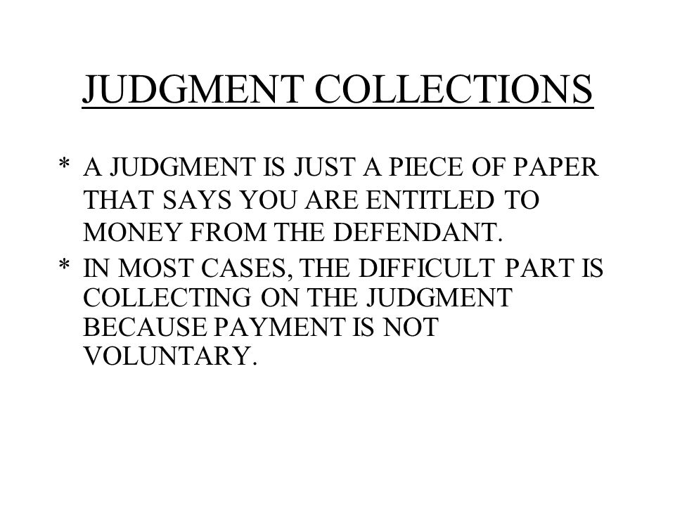 JUDGMENT COLLECTIONS *A JUDGMENT IS JUST A PIECE OF PAPER THAT SAYS YOU ARE ENTITLED TO MONEY FROM THE DEFENDANT.