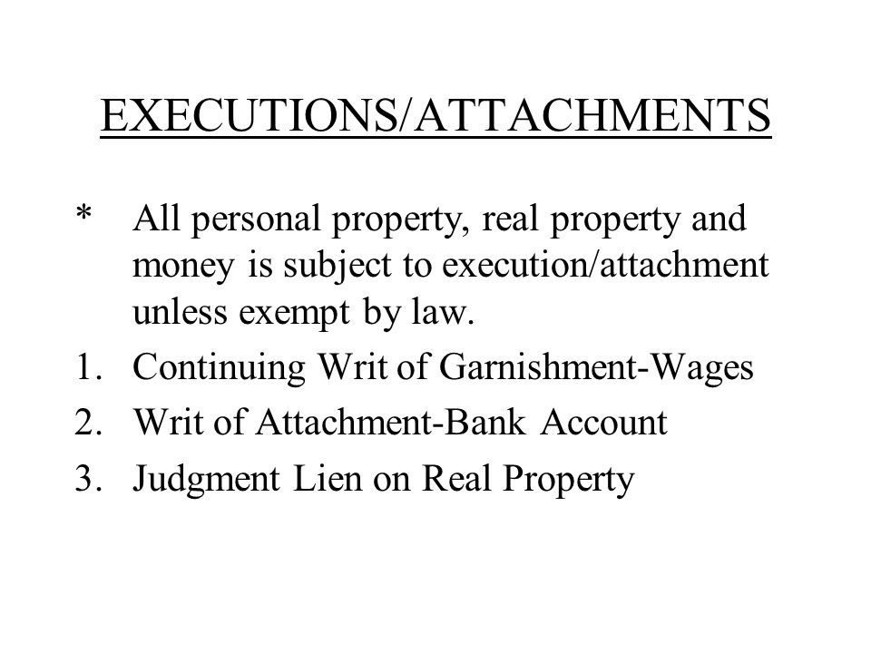 EXECUTIONS/ATTACHMENTS * All personal property, real property and money is subject to execution/attachment unless exempt by law.