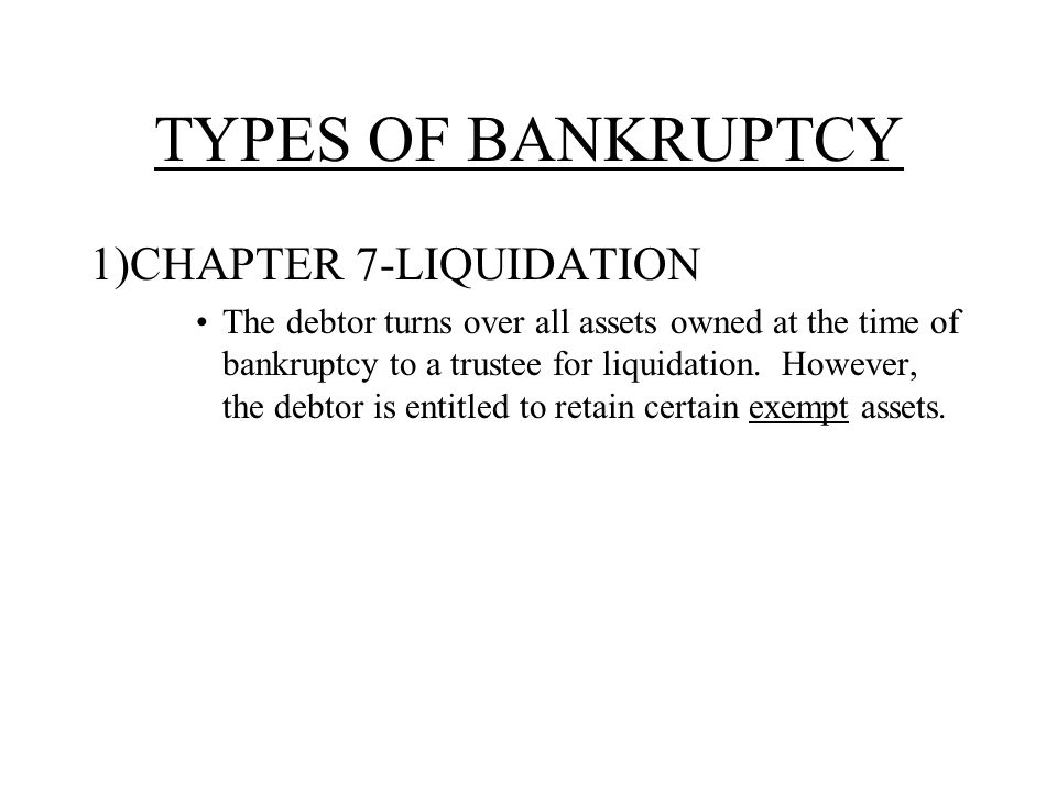 TYPES OF BANKRUPTCY 1)CHAPTER 7-LIQUIDATION The debtor turns over all assets owned at the time of bankruptcy to a trustee for liquidation.