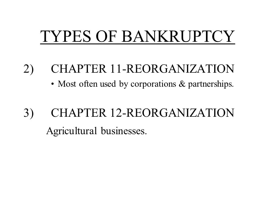 TYPES OF BANKRUPTCY 2)CHAPTER 11-REORGANIZATION Most often used by corporations & partnerships.