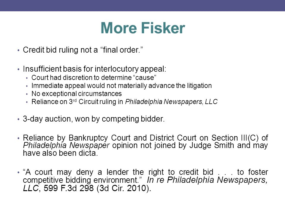 More Fisker Credit bid ruling not a final order. Insufficient basis for interlocutory appeal: Court had discretion to determine cause Immediate appeal would not materially advance the litigation No exceptional circumstances Reliance on 3 rd Circuit ruling in Philadelphia Newspapers, LLC 3-day auction, won by competing bidder.