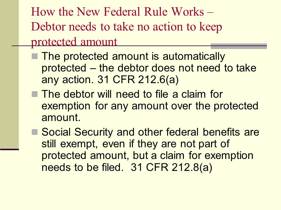 How the New Federal Rule Works – Debtor needs to take no action to keep protected amount The protected amount is automatically protected – the debtor does not need to take any action.