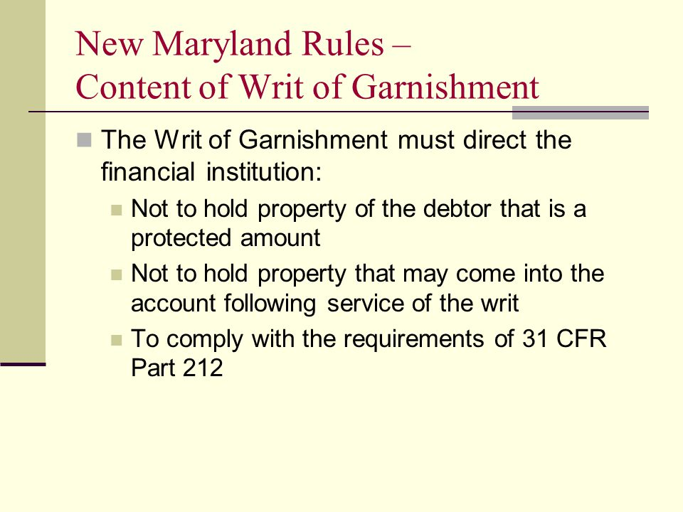 New Maryland Rules – Content of Writ of Garnishment The Writ of Garnishment must direct the financial institution: Not to hold property of the debtor that is a protected amount Not to hold property that may come into the account following service of the writ To comply with the requirements of 31 CFR Part 212