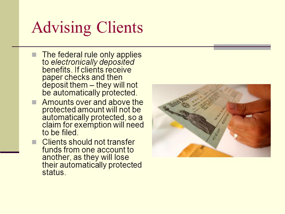Advising Clients The federal rule only applies to electronically deposited benefits.