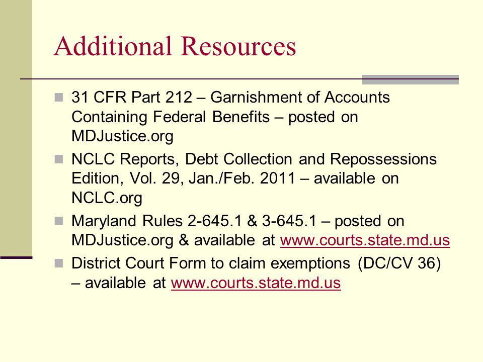 Additional Resources 31 CFR Part 212 – Garnishment of Accounts Containing Federal Benefits – posted on MDJustice.org NCLC Reports, Debt Collection and Repossessions Edition, Vol.