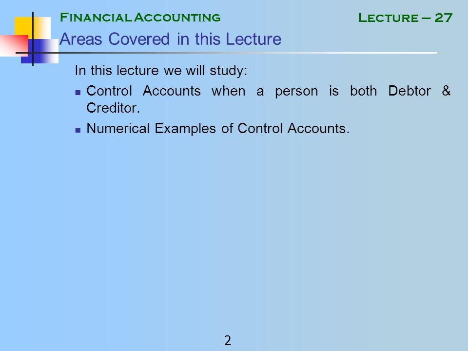 Financial Accounting 2 Lecture – 27 Areas Covered in this Lecture In this lecture we will study: Control Accounts when a person is both Debtor & Creditor.