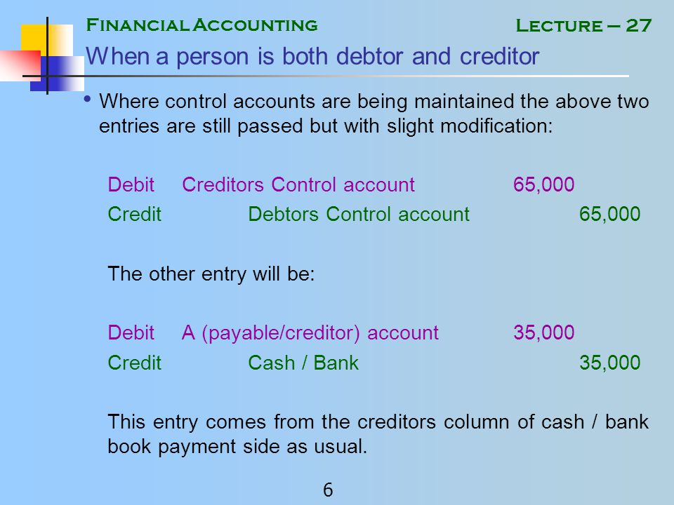 Financial Accounting 5 Lecture – 27 When a person is both debtor and creditor Normally where no control accounts are maintained, following entries will be passed: DebitA (payable/creditor) account65,000 CreditA (receivable/debtor) account65,000 The other entry will be: DebitA (payable/creditor) account35,000 CreditCash / Bank35,000 This will settle the payable account fully.