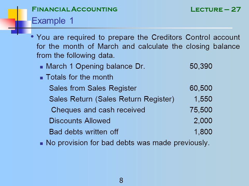 Financial Accounting 8 Lecture – 27 Example 1 You are required to prepare the Creditors Control account for the month of March and calculate the closing balance from the following data.