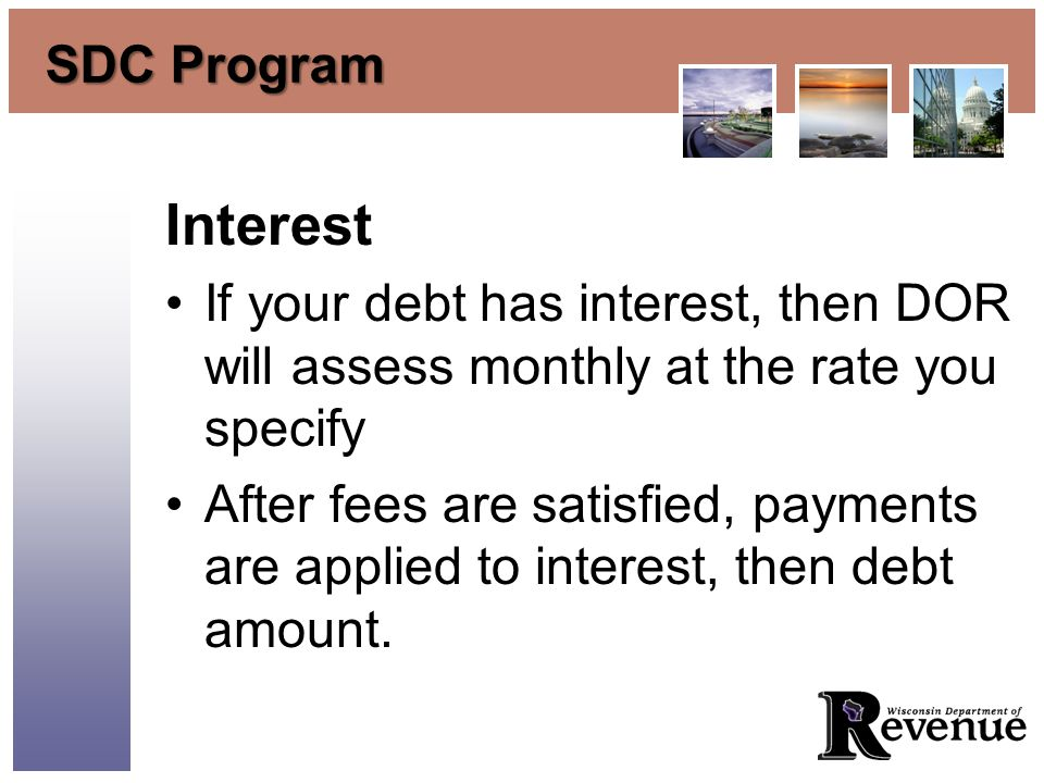 SDC Program Interest If your debt has interest, then DOR will assess monthly at the rate you specify After fees are satisfied, payments are applied to interest, then debt amount.