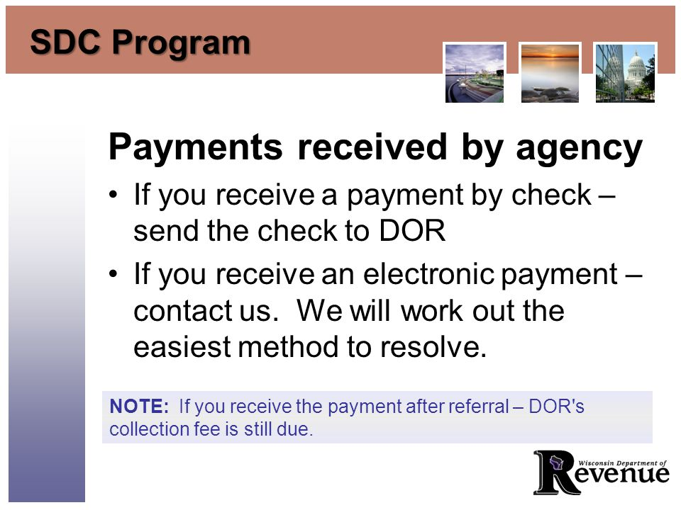 SDC Program Payments received by agency If you receive a payment by check – send the check to DOR If you receive an electronic payment – contact us.