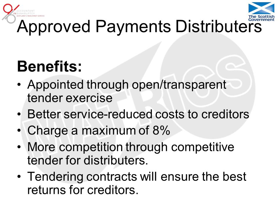 Approved Payments Distributers Benefits: Appointed through open/transparent tender exercise Better service-reduced costs to creditors Charge a maximum of 8% More competition through competitive tender for distributers.