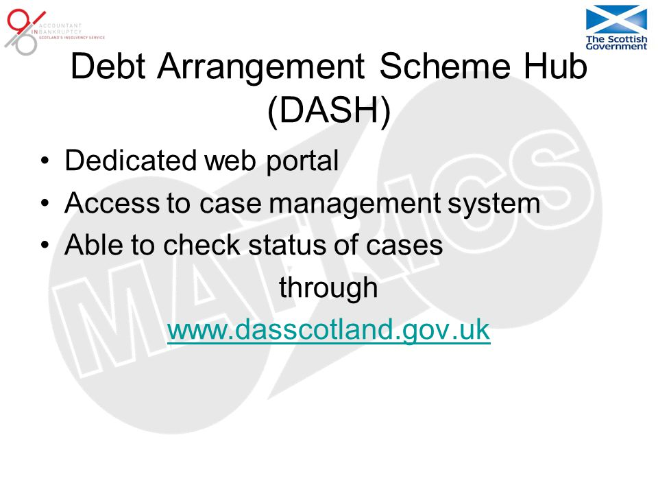 Debt Arrangement Scheme Hub (DASH) Dedicated web portal Access to case management system Able to check status of cases through www.dasscotland.gov.uk