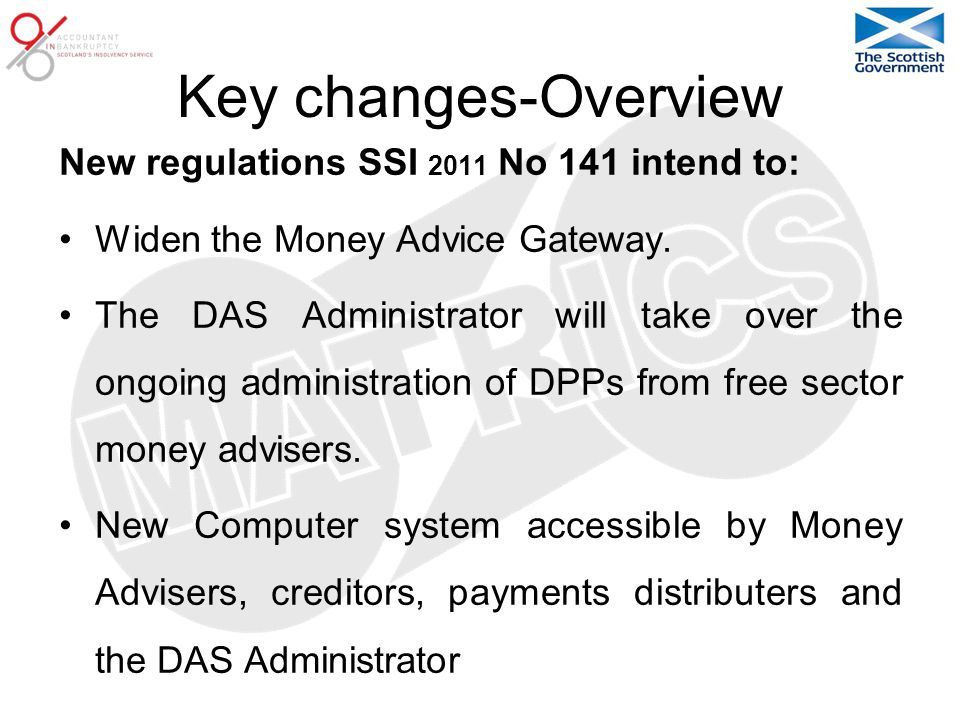 Key changes-Overview New regulations SSI 2011 No 141 intend to: Widen the Money Advice Gateway.