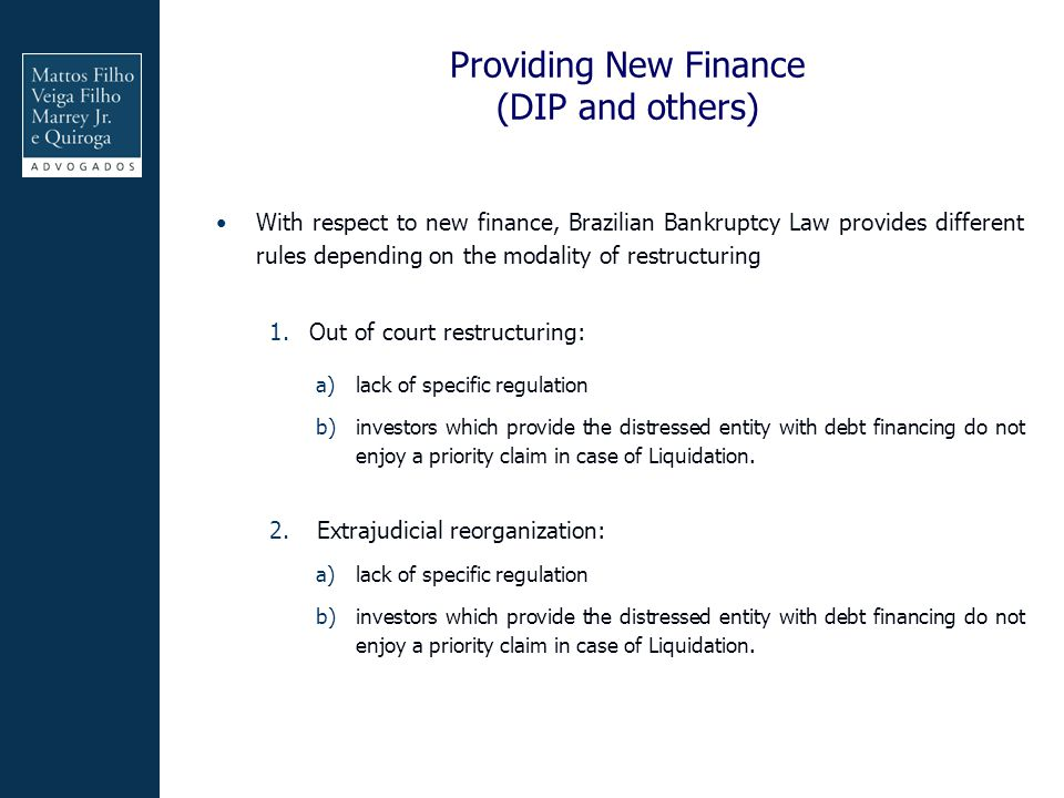 Providing New Finance (DIP and others) With respect to new finance, Brazilian Bankruptcy Law provides different rules depending on the modality of restructuring 1.Out of court restructuring: a)lack of specific regulation b)investors which provide the distressed entity with debt financing do not enjoy a priority claim in case of Liquidation.