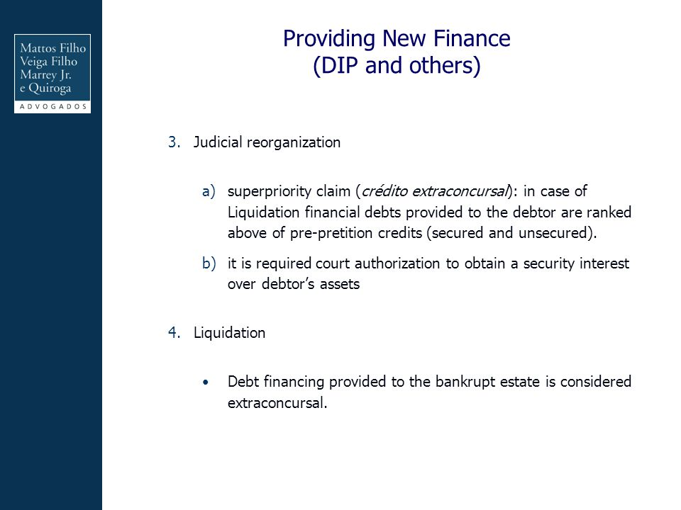 Providing New Finance (DIP and others) 3.Judicial reorganization a)superpriority claim (crédito extraconcursal): in case of Liquidation financial debts provided to the debtor are ranked above of pre-pretition credits (secured and unsecured).
