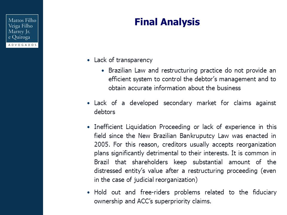Final Analysis Lack of transparency Brazilian Law and restructuring practice do not provide an efficient system to control the debtor's management and to obtain accurate information about the business Lack of a developed secondary market for claims against debtors Inefficient Liquidation Proceeding or lack of experience in this field since the New Brazilian Bankruputcy Law was enacted in 2005.