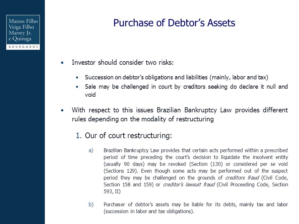 Purchase of Debtor's Assets Investor should consider two risks: Succession on debtor's obligations and liabilities (mainly, labor and tax) Sale may be challenged in court by creditors seeking do declare it null and void With respect to this issues Brazilian Bankruptcy Law provides different rules depending on the modality of restructuring 1.Our of court restructuring: a)Brazilian Bankruptcy Law provides that certain acts performed within a prescribed period of time preceding the court s decision to liquidate the insolvent entity (usually 90 days) may be revoked (Section (130) or considered per se void (Sections 129).