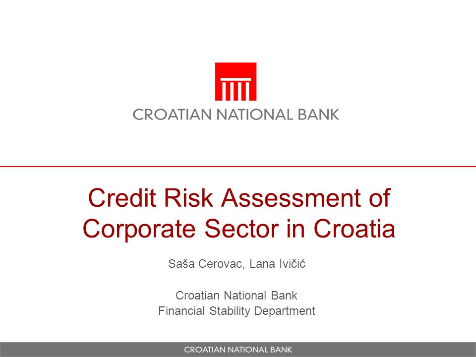 Credit Risk Assessment of Corporate Sector in Croatia Saša Cerovac, Lana Ivičić Croatian National Bank Financial Stability Department