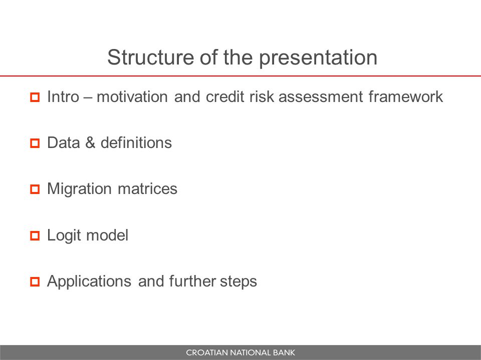 Structure of the presentation  Intro – motivation and credit risk assessment framework  Data & definitions  Migration matrices  Logit model  Applications and further steps