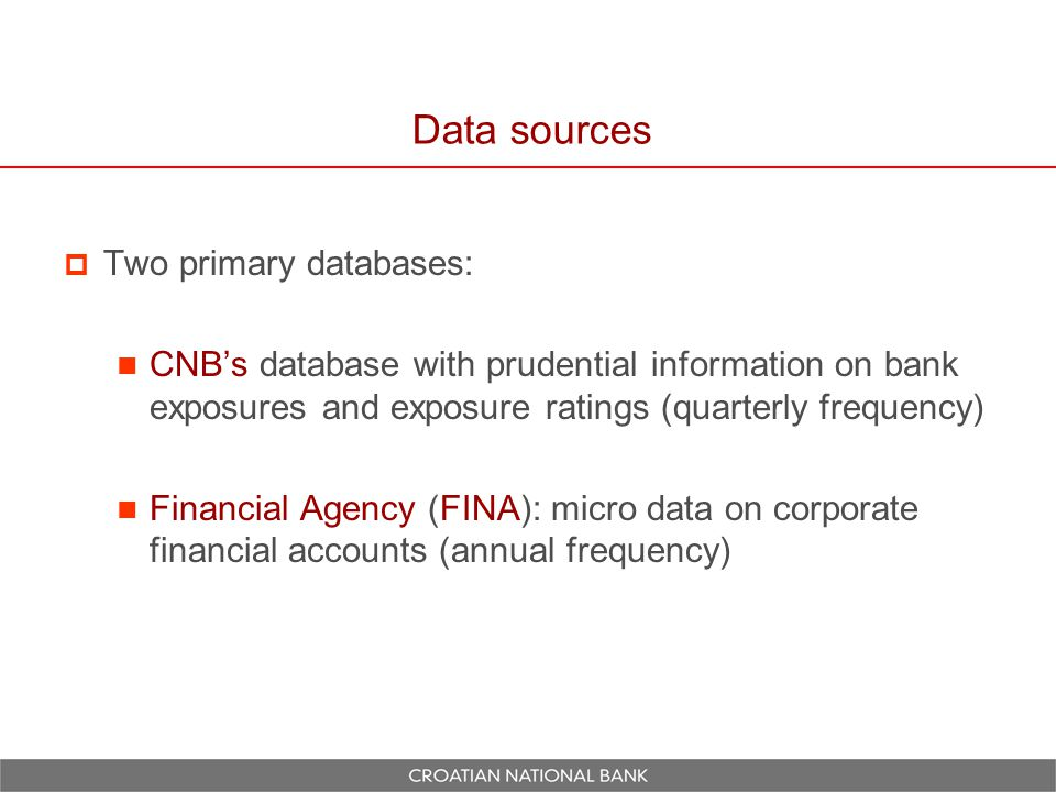 Data sources  Two primary databases: CNB's database with prudential information on bank exposures and exposure ratings (quarterly frequency) Financial Agency (FINA): micro data on corporate financial accounts (annual frequency)