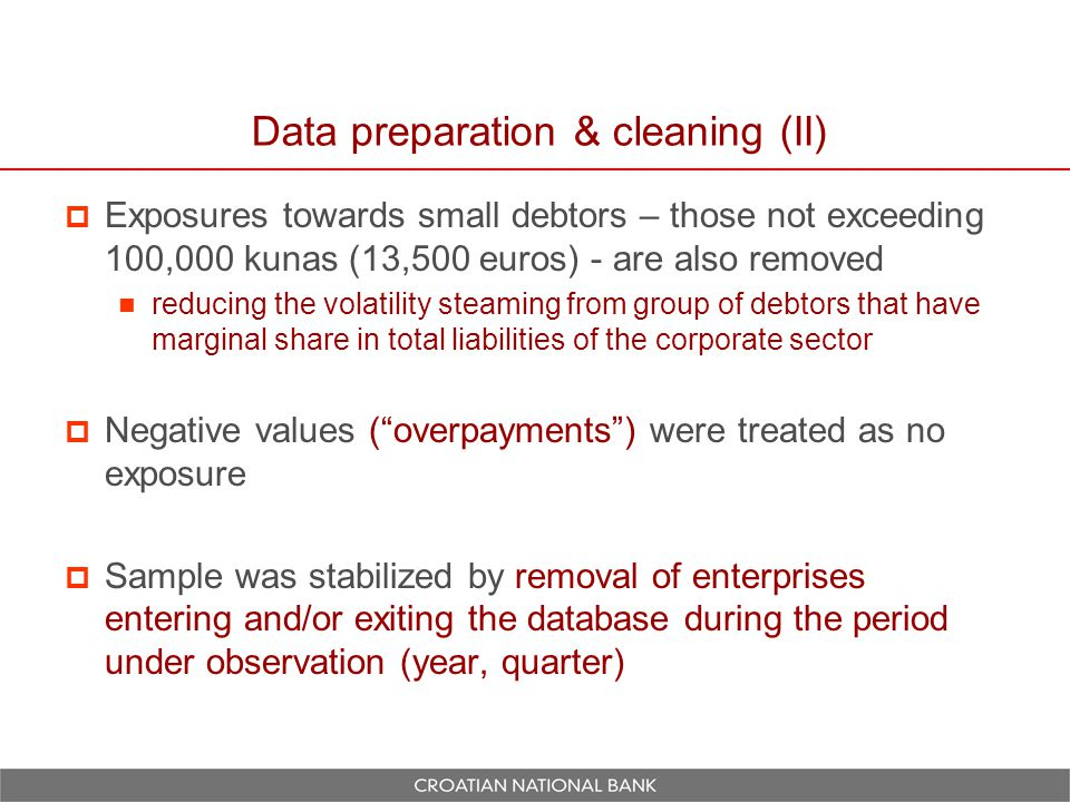 Combining the CNB's and FINA's databases  Some further data reductions took place in the modeling phase due to errors and omissions in FINA's database  Merging CNB's database with annual financial statements of private non-financial companies obtained from FINA reduced sample dataset to 7,719 firms during 2007 and 2008 (covering more than 75% of bank's exposures towards market-oriented corporates)  Final data set: non-balanced panel of 12,462 observations of binary dependent variable – default state.