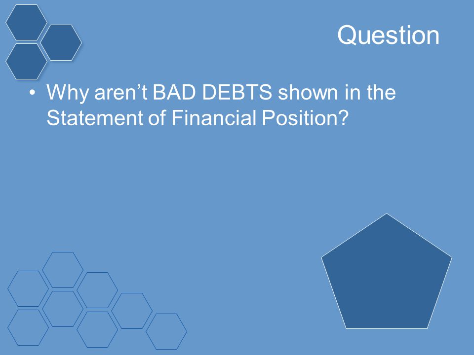 Question Why aren't BAD DEBTS shown in the Statement of Financial Position?