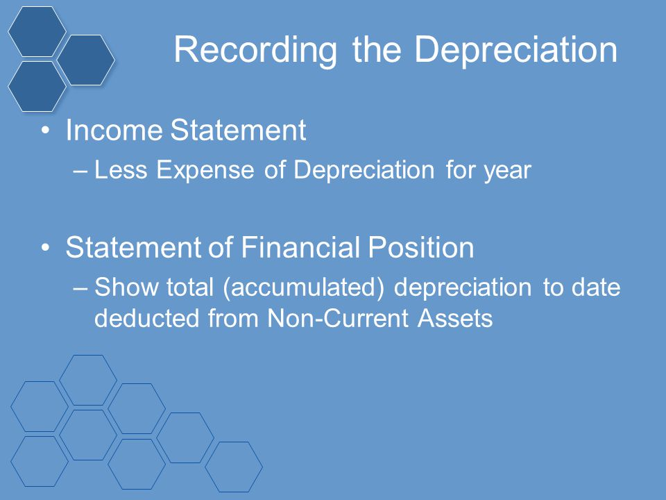 Recording the Depreciation Income Statement –Less Expense of Depreciation for year Statement of Financial Position –Show total (accumulated) depreciat