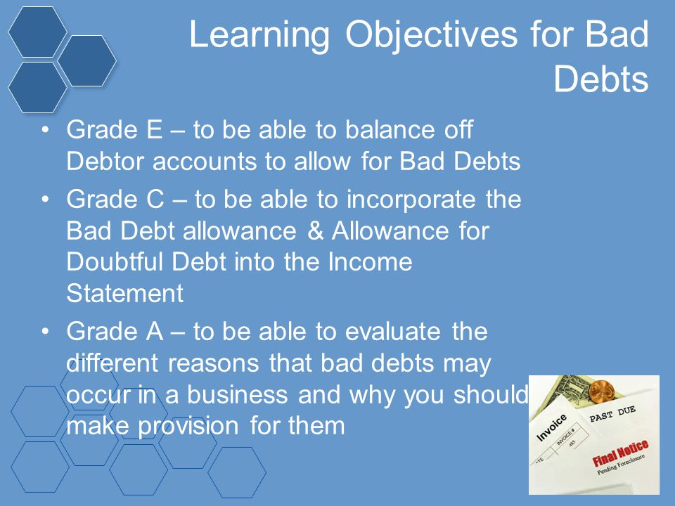 Learning Objectives for Bad Debts Grade E – to be able to balance off Debtor accounts to allow for Bad Debts Grade C – to be able to incorporate the B