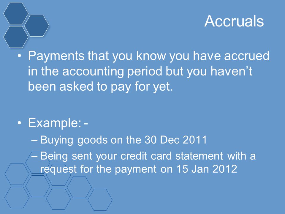 Accruals Payments that you know you have accrued in the accounting period but you haven't been asked to pay for yet. Example: - –Buying goods on the 3
