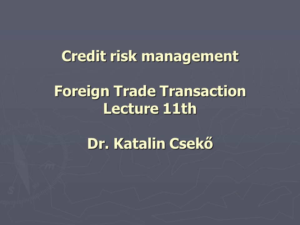 Definitions Risk management deals with: evaluating and minimizing the risks of non payment, or partial payment faced by a seller/creditor; The credit risk can be accompanied with: Loss of possession of the goods; Loss of possession of the goods; Reduction (or loss) of income due to fluctuation of exchange rate of the agreed currency; Reduction (or loss) of income due to fluctuation of exchange rate of the agreed currency; Costs of litigation procedure in order to enforce the payment; Costs of litigation procedure in order to enforce the payment; Liquidity problems; Liquidity problems; The injury of intellectual property rights; The injury of intellectual property rights;