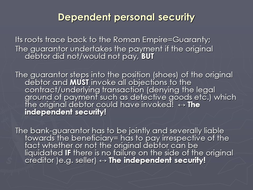 Dependent personal security Its roots trace back to the Roman Empire=Guaranty; The guarantor undertakes the payment if the original debtor did not/wou