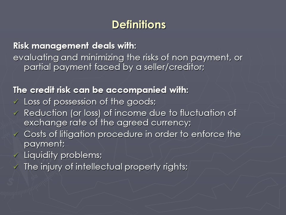 Definitions Risk management deals with: evaluating and minimizing the risks of non payment, or partial payment faced by a seller/creditor; The credit