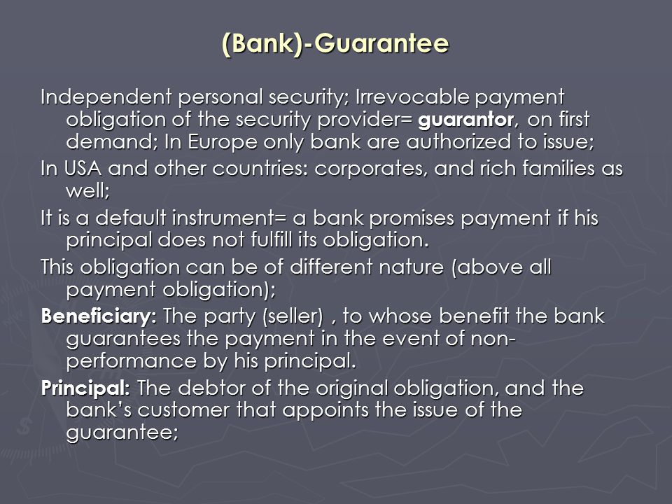 The bank-guarantee A bank guarantee should be: irrevocable, unconditional, divisible ; Irrevocable=the Guarantee can not be modified or cancelled without the permission of the beneficiary; Unconditional= the bank pays irrespective of the underlying transaction only upon the first demand or some documents of the beneficiary; within the validity of the bank guarantee; after the expiry date the guarantor has no more obligation; To call upon the guarantor to pay, the beneficiary has to present (through bank channel): documents indicated in the letter/contract of bank guarantee.