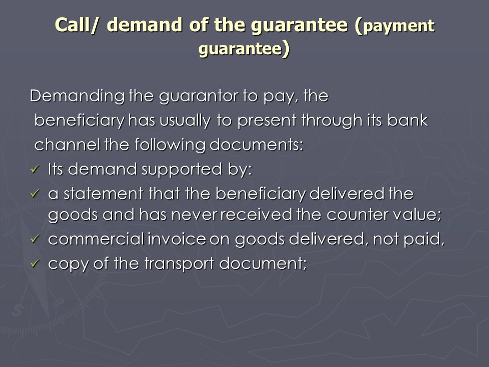 Call/ demand of the guarantee ( payment guarantee ) Demanding the guarantor to pay, the beneficiary has usually to present through its bank beneficiar