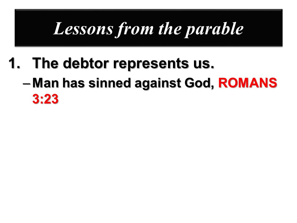 Lessons from the parable 1.The debtor represents us. –Man has sinned against God, ROMANS 3:23