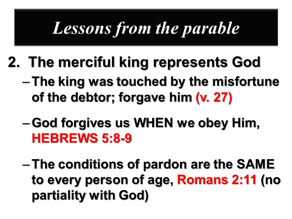 Lessons from the parable 2. The merciful king represents God –The king was touched by the misfortune of the debtor; forgave him (v. 27) –God forgives