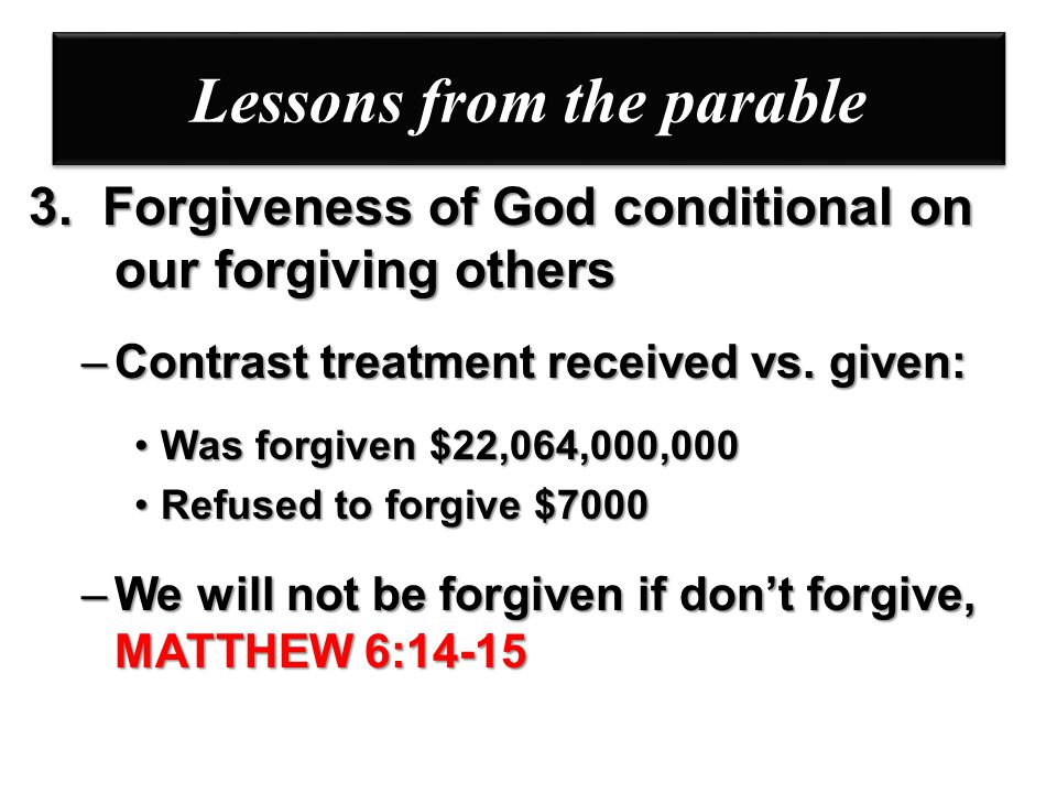Lessons from the parable 3. Forgiveness of God conditional on our forgiving others –Contrast treatment received vs. given: Was forgiven $22,064,000,00
