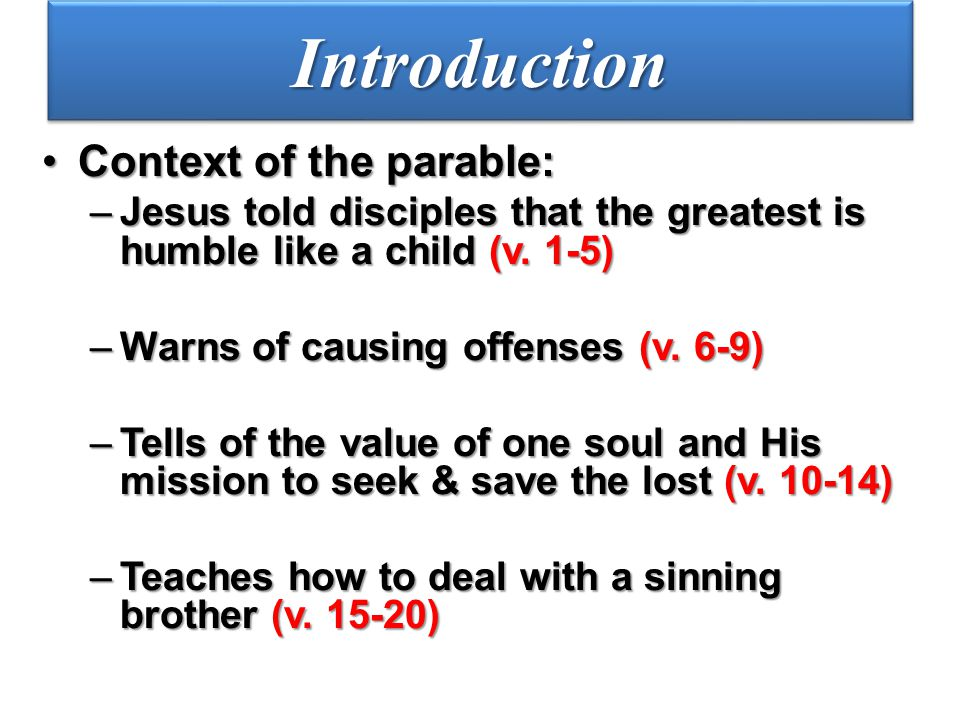 IntroductionIntroduction Context of the parable:Context of the parable: –Jesus told disciples that the greatest is humble like a child (v. 1-5) –Warns