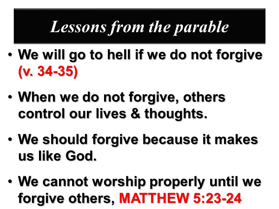 Lessons from the parable We will go to hell if we do not forgive (v. 34-35)We will go to hell if we do not forgive (v. 34-35) When we do not forgive,