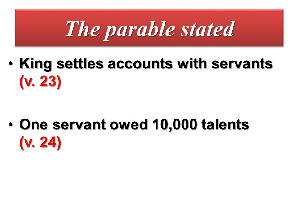 The parable stated King settles accounts with servants (v. 23)King settles accounts with servants (v. 23) One servant owed 10,000 talents (v. 24)One s