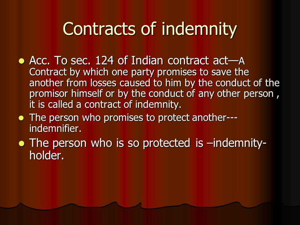 Contracts of indemnity Acc. To sec. 124 of Indian contract act— A Contract by which one party promises to save the another from losses caused to him b