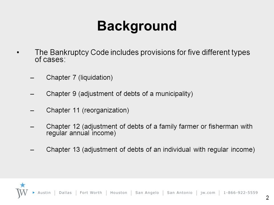2 Background The Bankruptcy Code includes provisions for five different types of cases: –Chapter 7 (liquidation) –Chapter 9 (adjustment of debts of a
