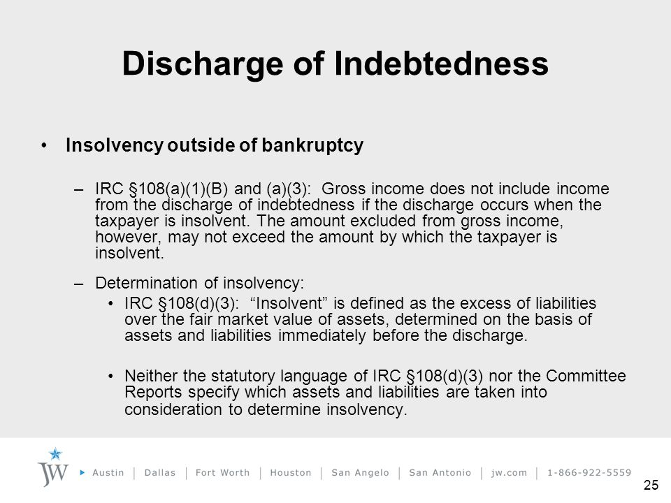 25 Insolvency outside of bankruptcy –IRC §108(a)(1)(B) and (a)(3): Gross income does not include income from the discharge of indebtedness if the disc
