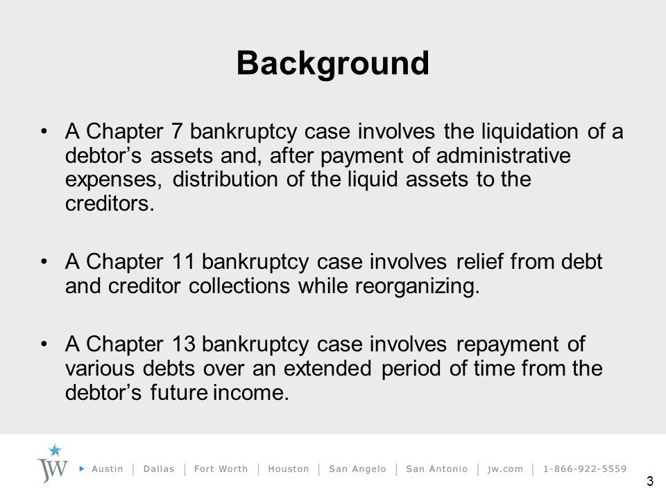 3 Background A Chapter 7 bankruptcy case involves the liquidation of a debtor's assets and, after payment of administrative expenses, distribution of