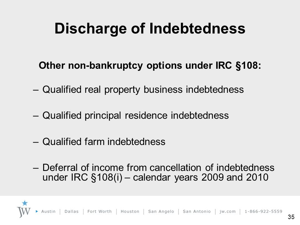 35 Other non-bankruptcy options under IRC §108: –Qualified real property business indebtedness –Qualified principal residence indebtedness –Qualified